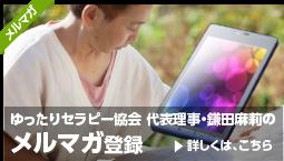 ゆったりセラピー協会 代表理事・鎌田麻莉のメルマガ登録